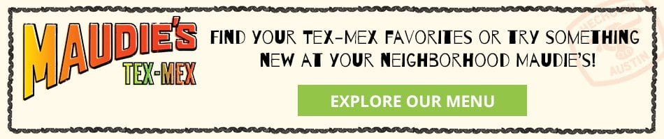 Find your Tex-Mex favorites or try something new at your neighborhood Maudie's!